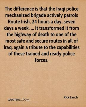 The difference is that the Iraqi police mechanized brigade actively patrols Route Irish, 24 hours a day, seven days a week, ... It transformed it from the highway of death to one of the most safe and secure routes in all of Iraq, again a tribute to the capabilities of these trained and ready police forces.