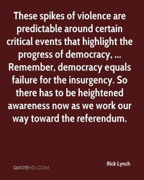 These spikes of violence are predictable around certain critical events that highlight the progress of democracy, ... Remember, democracy equals failure for the insurgency. So there has to be heightened awareness now as we work our way toward the referendum.