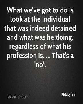 What we've got to do is look at the individual that was indeed detained and what was he doing, regardless of what his profession is, ... That's a 'no'.