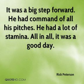 It was a big step forward. He had command of all his pitches. He had a lot of stamina. All in all, it was a good day.