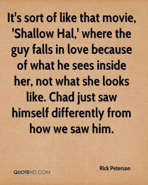 Rick Peterson  - It's sort of like that movie, 'Shallow Hal,' where the guy falls in love because of what he sees inside her, not what she looks like. Chad just saw himself differently from how we saw him.