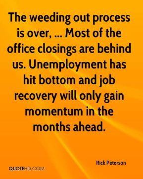 Rick Peterson  - The weeding out process is over, ... Most of the office closings are behind us. Unemployment has hit bottom and job recovery will only gain momentum in the months ahead.