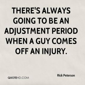 There's always going to be an adjustment period when a guy comes off an injury.