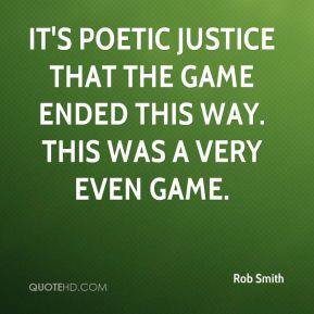 Rob Smith  - It's poetic justice that the game ended this way. This was a very even game.