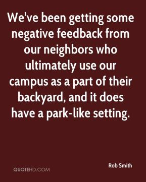 Rob Smith  - We've been getting some negative feedback from our neighbors who ultimately use our campus as a part of their backyard, and it does have a park-like setting.