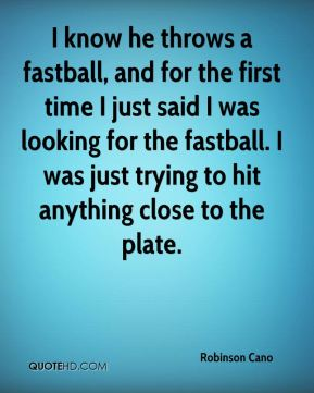 Robinson Cano  - I know he throws a fastball, and for the first time I just said I was looking for the fastball. I was just trying to hit anything close to the plate.