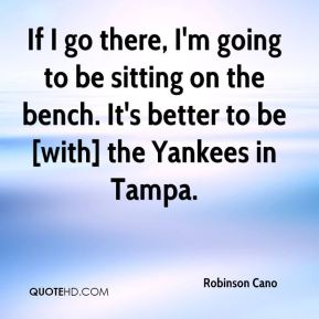 Robinson Cano  - If I go there, I'm going to be sitting on the bench. It's better to be [with] the Yankees in Tampa.