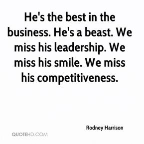 Rodney Harrison  - He's the best in the business. He's a beast. We miss his leadership. We miss his smile. We miss his competitiveness.