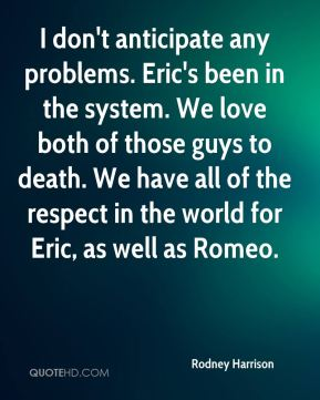 Rodney Harrison  - I don't anticipate any problems. Eric's been in the system. We love both of those guys to death. We have all of the respect in the world for Eric, as well as Romeo.