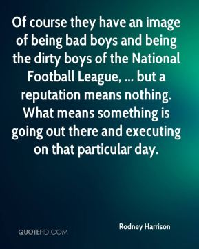 Of course they have an image of being bad boys and being the dirty boys of the National Football League, ... but a reputation means nothing. What means something is going out there and executing on that particular day.