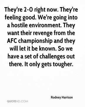 Rodney Harrison  - They're 2-0 right now. They're feeling good. We're going into a hostile environment. They want their revenge from the AFC championship and they will let it be known. So we have a set of challenges out there. It only gets tougher.