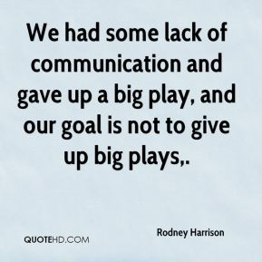 Rodney Harrison  - We had some lack of communication and gave up a big play, and our goal is not to give up big plays.