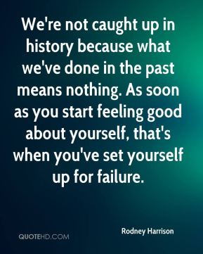 We're not caught up in history because what we've done in the past means nothing. As soon as you start feeling good about yourself, that's when you've set yourself up for failure.