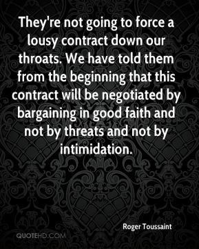 They're not going to force a lousy contract down our throats. We have told them from the beginning that this contract will be negotiated by bargaining in good faith and not by threats and not by intimidation.