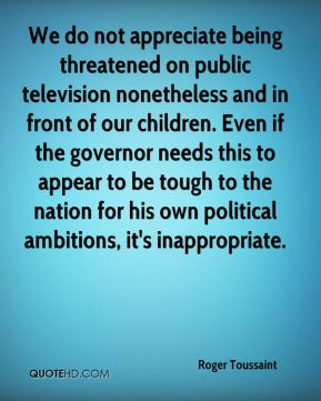 Roger Toussaint  - We do not appreciate being threatened on public television nonetheless and in front of our children. Even if the governor needs this to appear to be tough to the nation for his own political ambitions, it's inappropriate.