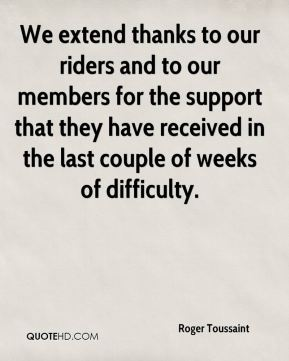 Roger Toussaint  - We extend thanks to our riders and to our members for the support that they have received in the last couple of weeks of difficulty.