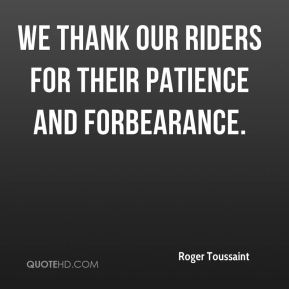 Roger Toussaint  - We thank our riders for their patience and forbearance.