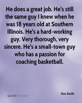 Ron Smith  - He does a great job. He's still the same guy I knew when he was 18 years old at Southern Illinois. He's a hard-working guy. Very thorough, very sincere. He's a small-town guy who has a passion for coaching basketball.