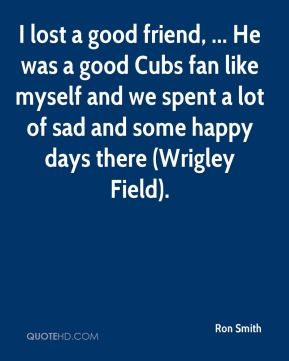 Ron Smith  - I lost a good friend, ... He was a good Cubs fan like myself and we spent a lot of sad and some happy days there (Wrigley Field).