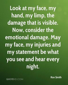 Ron Smith  - Look at my face, my hand, my limp, the damage that is visible. Now, consider the emotional damage. May my face, my injuries and my statement be what you see and hear every night.