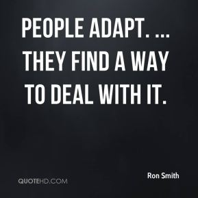 People adapt. ... they find a way to deal with it.