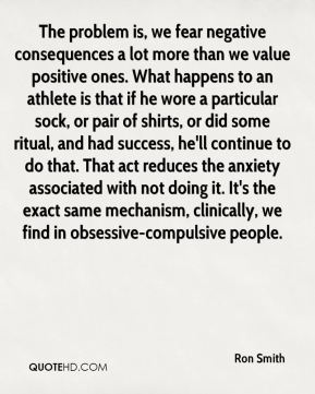 The problem is, we fear negative consequences a lot more than we value positive ones. What happens to an athlete is that if he wore a particular sock, or pair of shirts, or did some ritual, and had success, he'll continue to do that. That act reduces the anxiety associated with not doing it. It's the exact same mechanism, clinically, we find in obsessive-compulsive people.