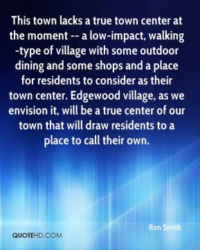 This town lacks a true town center at the moment -- a low-impact, walking-type of village with some outdoor dining and some shops and a place for residents to consider as their town center. Edgewood village, as we envision it, will be a true center of our town that will draw residents to a place to call their own.
