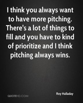 I think you always want to have more pitching. There's a lot of things to fill and you have to kind of prioritize and I think pitching always wins.