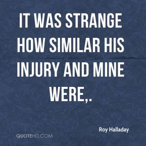 It was strange how similar his injury and mine were.