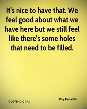 It's nice to have that. We feel good about what we have here but we still feel like there's some holes that need to be filled.