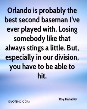 Orlando is probably the best second baseman I've ever played with. Losing somebody like that always stings a little. But, especially in our division, you have to be able to hit.