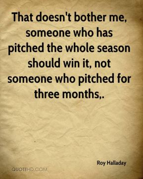 That doesn't bother me, someone who has pitched the whole season should win it, not someone who pitched for three months.