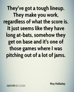 Roy Halladay  - They've got a tough lineup. They make you work, regardless of what the score is. It just seems like they have long at-bats, somehow they get on base and it's one of those games where I was pitching out of a lot of jams.