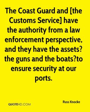 The Coast Guard and [the Customs Service] have the authority from a law enforcement perspective, and they have the assets?the guns and the boats?to ensure security at our ports.
