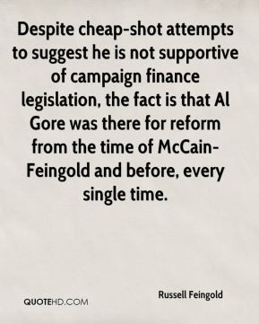 Russell Feingold  - Despite cheap-shot attempts to suggest he is not supportive of campaign finance legislation, the fact is that Al Gore was there for reform from the time of McCain-Feingold and before, every single time.