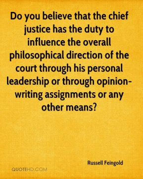 Do you believe that the chief justice has the duty to influence the overall philosophical direction of the court through his personal leadership or through opinion-writing assignments or any other means?