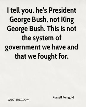 Russell Feingold  - I tell you, he's President George Bush, not King George Bush. This is not the system of government we have and that we fought for.