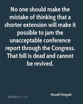 No one should make the mistake of thinking that a shorter extension will make it possible to jam the unacceptable conference report through the Congress. That bill is dead and cannot be revived.