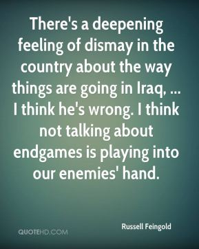 There's a deepening feeling of dismay in the country about the way things are going in Iraq, ... I think he's wrong. I think not talking about endgames is playing into our enemies' hand.