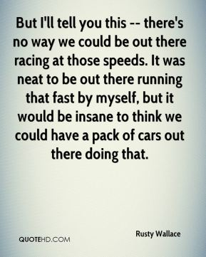 Rusty Wallace  - But I'll tell you this -- there's no way we could be out there racing at those speeds. It was neat to be out there running that fast by myself, but it would be insane to think we could have a pack of cars out there doing that.