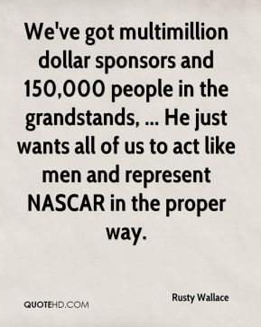 We've got multimillion dollar sponsors and 150,000 people in the grandstands, ... He just wants all of us to act like men and represent NASCAR in the proper way.