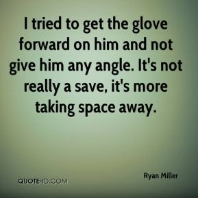 I tried to get the glove forward on him and not give him any angle. It's not really a save, it's more taking space away.