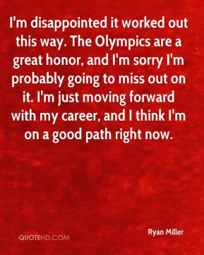 I'm disappointed it worked out this way. The Olympics are a great honor, and I'm sorry I'm probably going to miss out on it. I'm just moving forward with my career, and I think I'm on a good path right now.