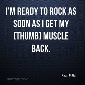 I'm ready to rock as soon as I get my [thumb] muscle back.