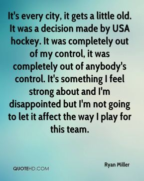 It's every city, it gets a little old. It was a decision made by USA hockey. It was completely out of my control, it was completely out of anybody's control. It's something I feel strong about and I'm disappointed but I'm not going to let it affect the way I play for this team.