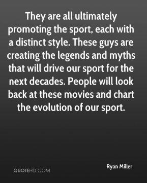 Ryan Miller  - They are all ultimately promoting the sport, each with a distinct style. These guys are creating the legends and myths that will drive our sport for the next decades. People will look back at these movies and chart the evolution of our sport.