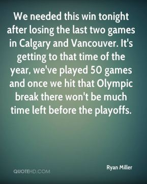 We needed this win tonight after losing the last two games in Calgary and Vancouver. It's getting to that time of the year, we've played 50 games and once we hit that Olympic break there won't be much time left before the playoffs.