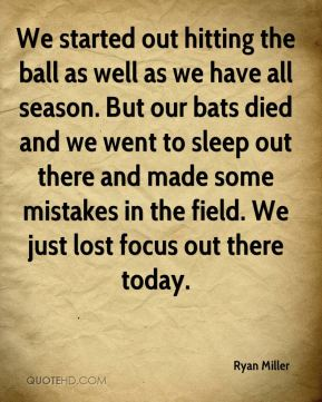 We started out hitting the ball as well as we have all season. But our bats died and we went to sleep out there and made some mistakes in the field. We just lost focus out there today.