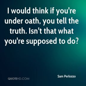 I would think if you're under oath, you tell the truth. Isn't that what you're supposed to do?