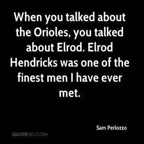 When you talked about the Orioles, you talked about Elrod. Elrod Hendricks was one of the finest men I have ever met.